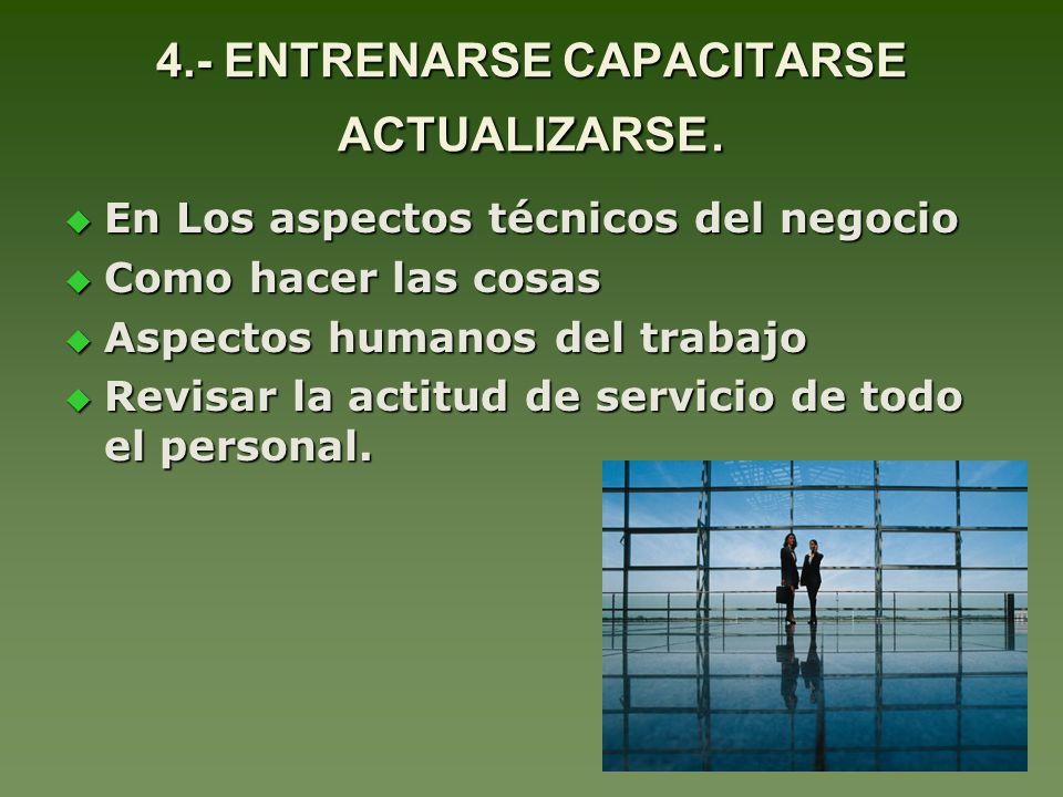 4.- ENTRENARSE CAPACITARSE ACTUALIZARSE. En Los aspectos técnicos del negocio En Los aspectos técnicos del negocio Como hacer las cosas Como hacer las