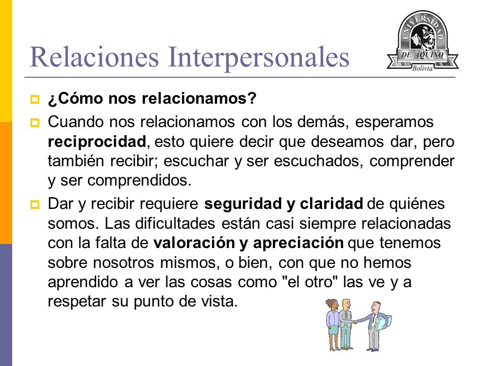 Relaciones Interpersonales ¿Cómo nos relacionamos? Cuando nos relacionamos con los demás, esperamos reciprocidad, esto quiere decir que deseamos dar,