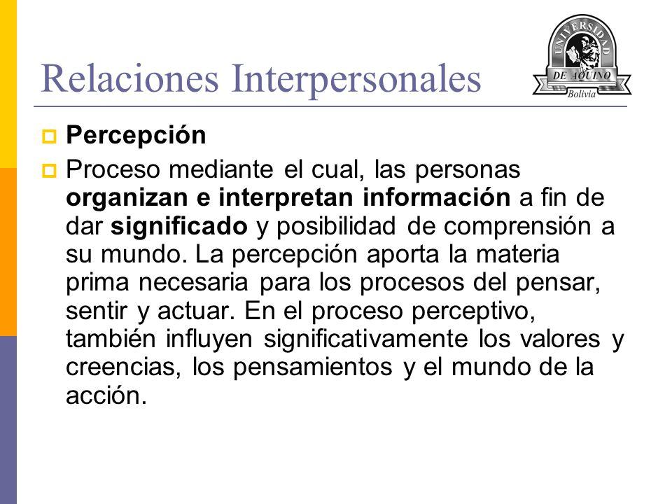Relaciones Interpersonales Percepción Proceso mediante el cual, las personas organizan e interpretan información a fin de dar significado y posibilida