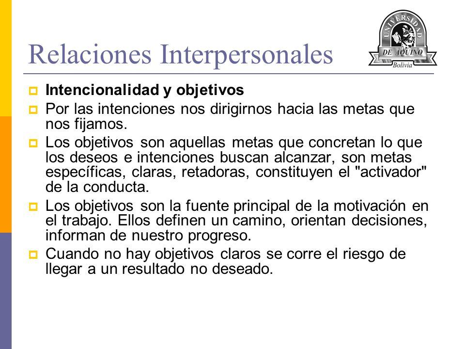Relaciones Interpersonales Intencionalidad y objetivos Por las intenciones nos dirigirnos hacia las metas que nos fijamos. Los objetivos son aquellas