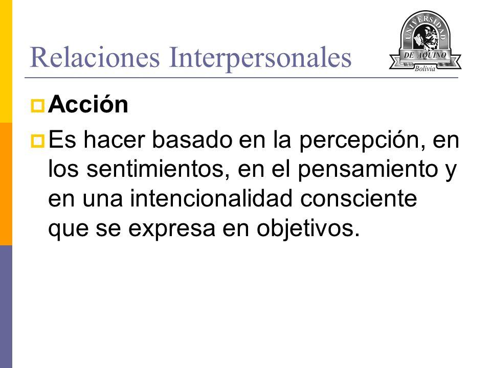 Relaciones Interpersonales Acción Es hacer basado en la percepción, en los sentimientos, en el pensamiento y en una intencionalidad consciente que se