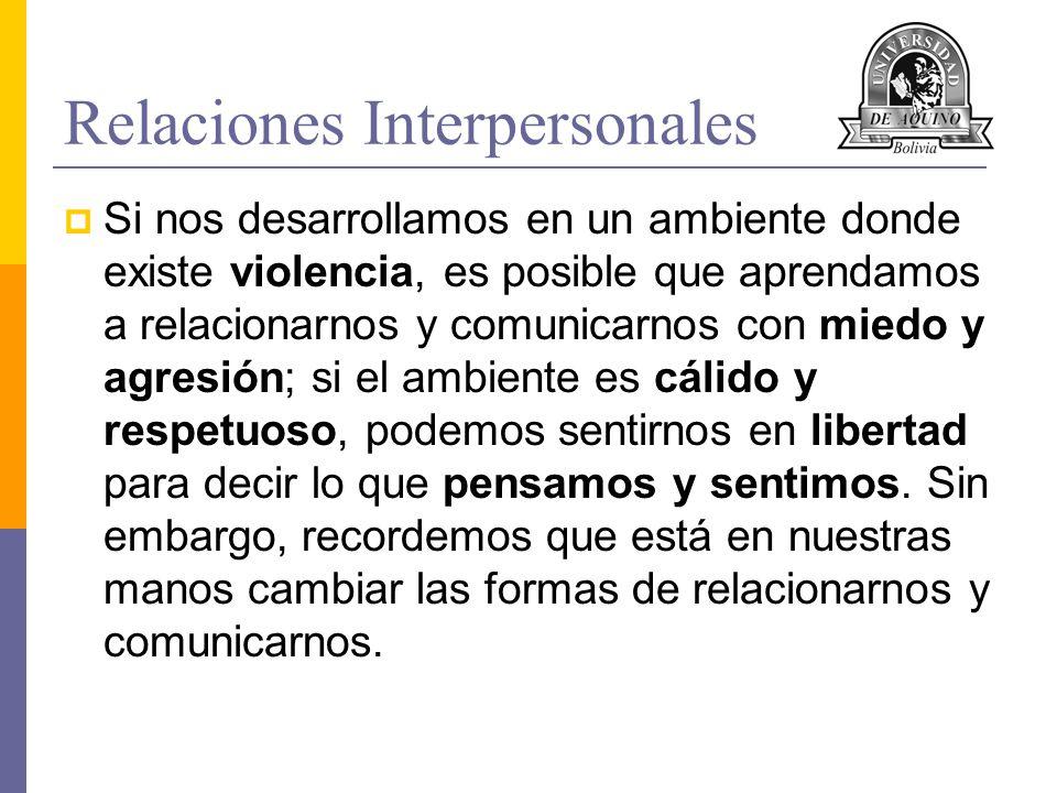 Relaciones Interpersonales Si nos desarrollamos en un ambiente donde existe violencia, es posible que aprendamos a relacionarnos y comunicarnos con mi