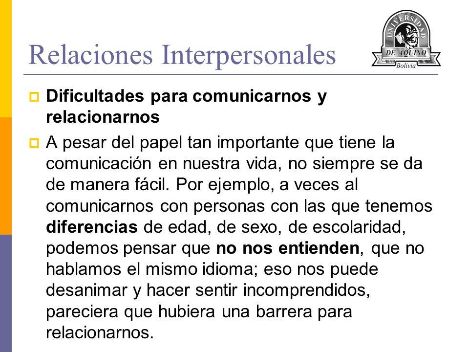 Relaciones Interpersonales Dificultades para comunicarnos y relacionarnos A pesar del papel tan importante que tiene la comunicación en nuestra vida,