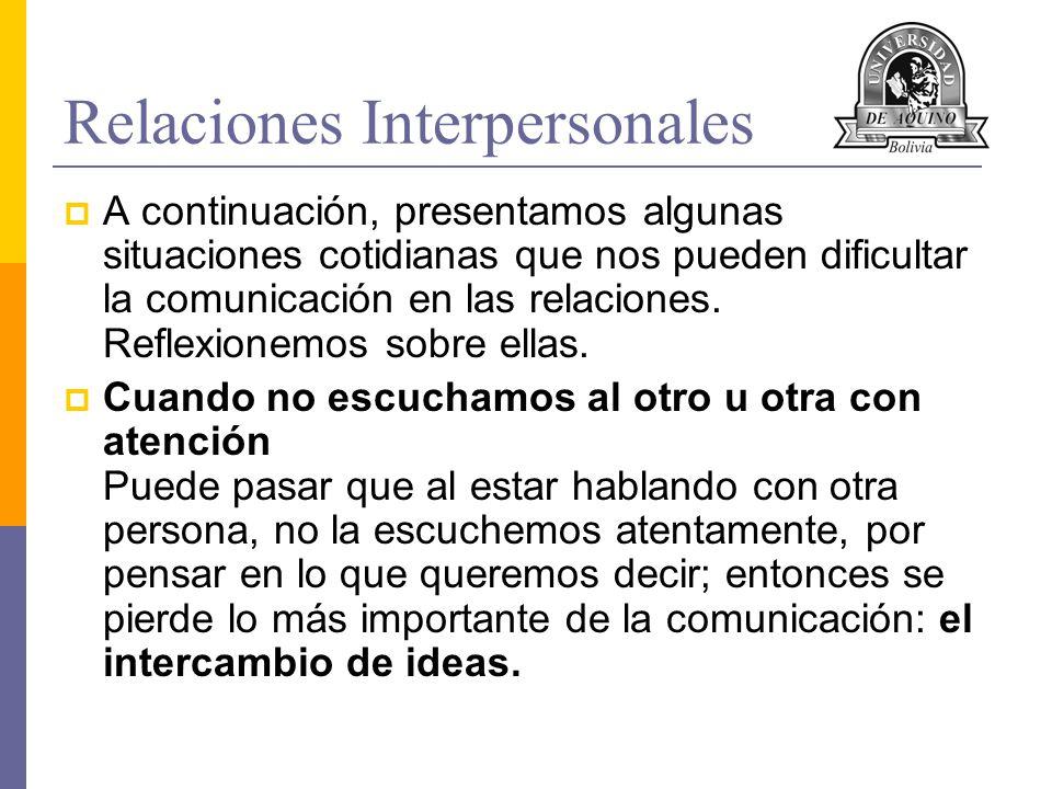 Relaciones Interpersonales A continuación, presentamos algunas situaciones cotidianas que nos pueden dificultar la comunicación en las relaciones. Ref