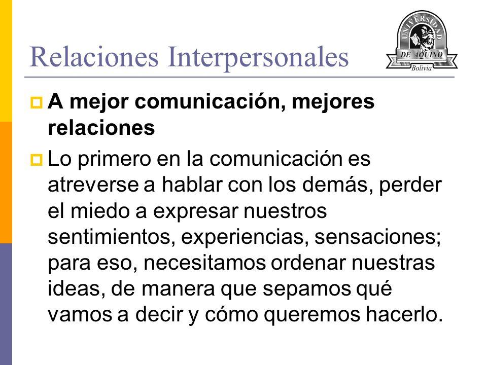 Relaciones Interpersonales A mejor comunicación, mejores relaciones Lo primero en la comunicación es atreverse a hablar con los demás, perder el miedo