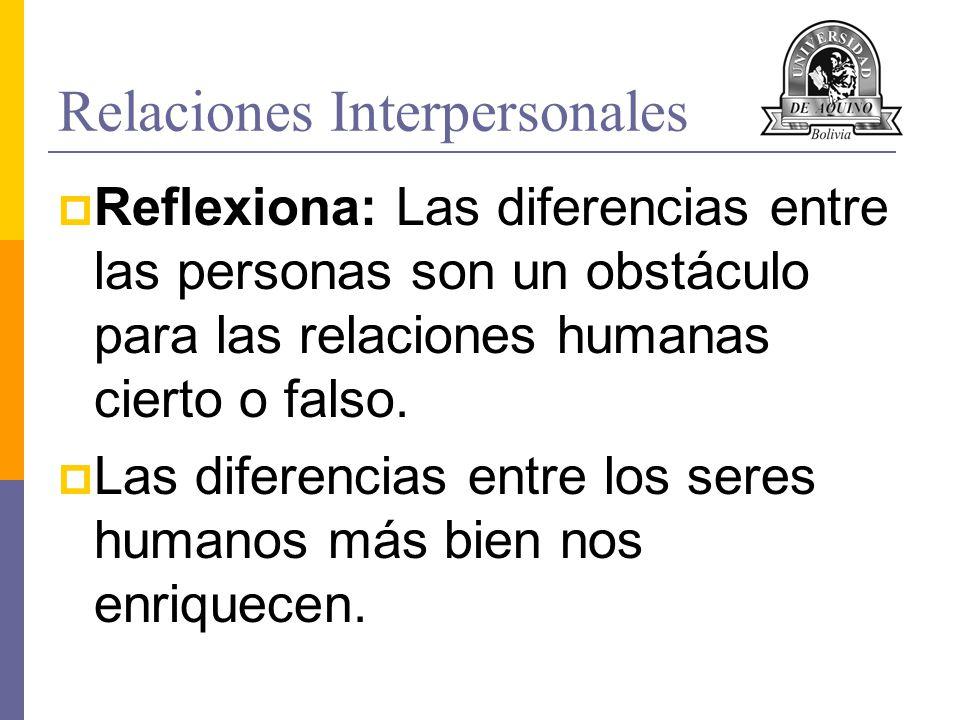 Relaciones Interpersonales Reflexiona: Las diferencias entre las personas son un obstáculo para las relaciones humanas cierto o falso. Las diferencias