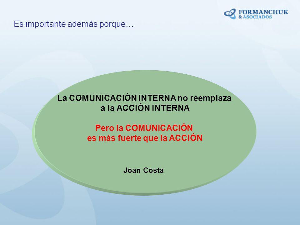 La COMUNICACIÓN INTERNA no reemplaza a la ACCIÓN INTERNA Pero la COMUNICACIÓN es más fuerte que la ACCIÓN Joan Costa Es importante además porque…