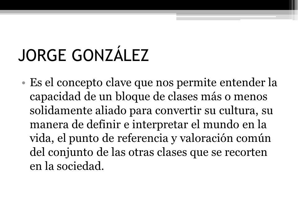 JORGE GONZÁLEZ Es el concepto clave que nos permite entender la capacidad de un bloque de clases más o menos solidamente aliado para convertir su cult