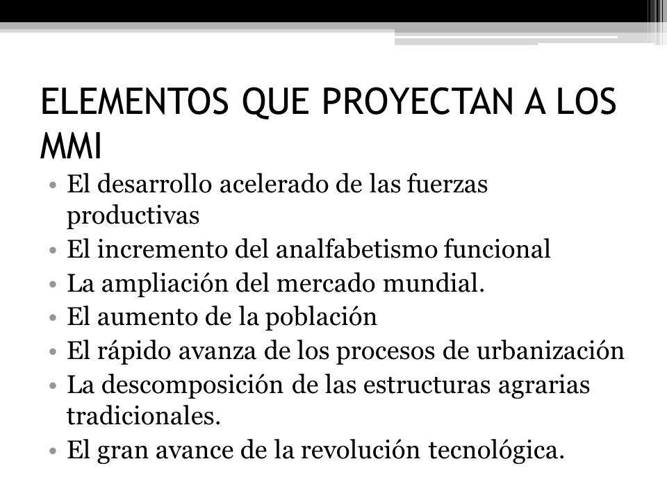 ELEMENTOS QUE PROYECTAN A LOS MMI El desarrollo acelerado de las fuerzas productivas El incremento del analfabetismo funcional La ampliación del merca