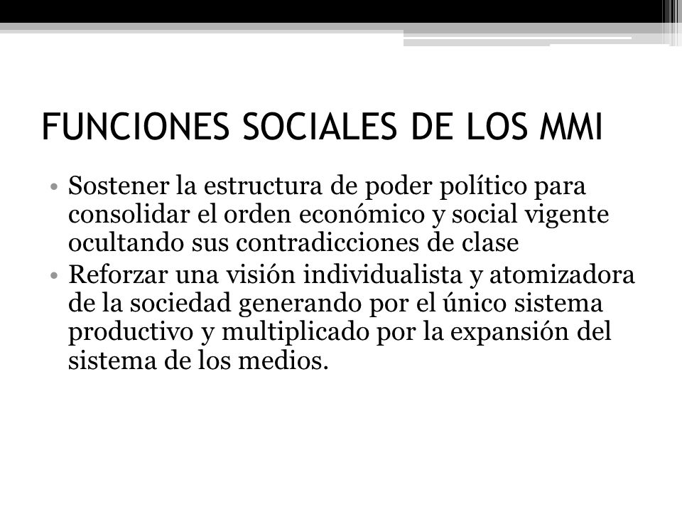 FUNCIONES SOCIALES DE LOS MMI Sostener la estructura de poder político para consolidar el orden económico y social vigente ocultando sus contradiccion