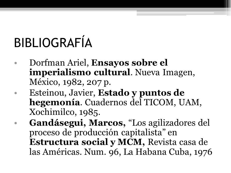 BIBLIOGRAFÍA Dorfman Ariel, Ensayos sobre el imperialismo cultural. Nueva Imagen, México, 1982, 207 p. Esteinou, Javier, Estado y puntos de hegemonía.