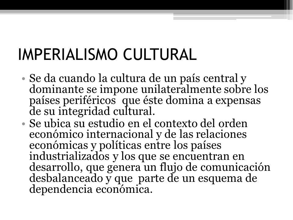 IMPERIALISMO CULTURAL Se da cuando la cultura de un país central y dominante se impone unilateralmente sobre los países periféricos que éste domina a