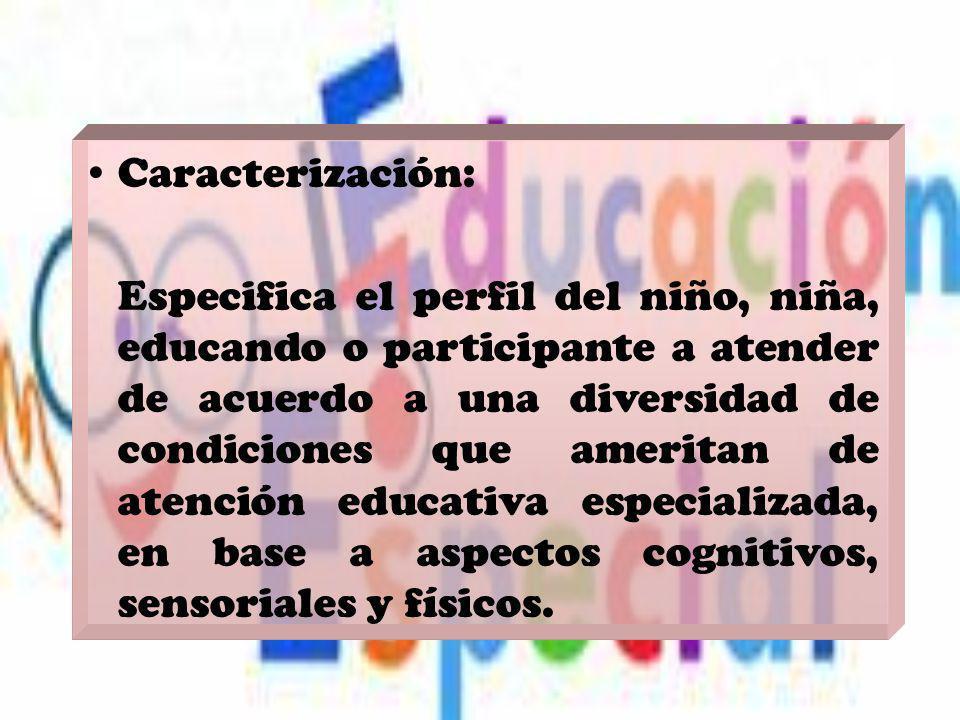 Caracterización: Especifica el perfil del niño, niña, educando o participante a atender de acuerdo a una diversidad de condiciones que ameritan de ate