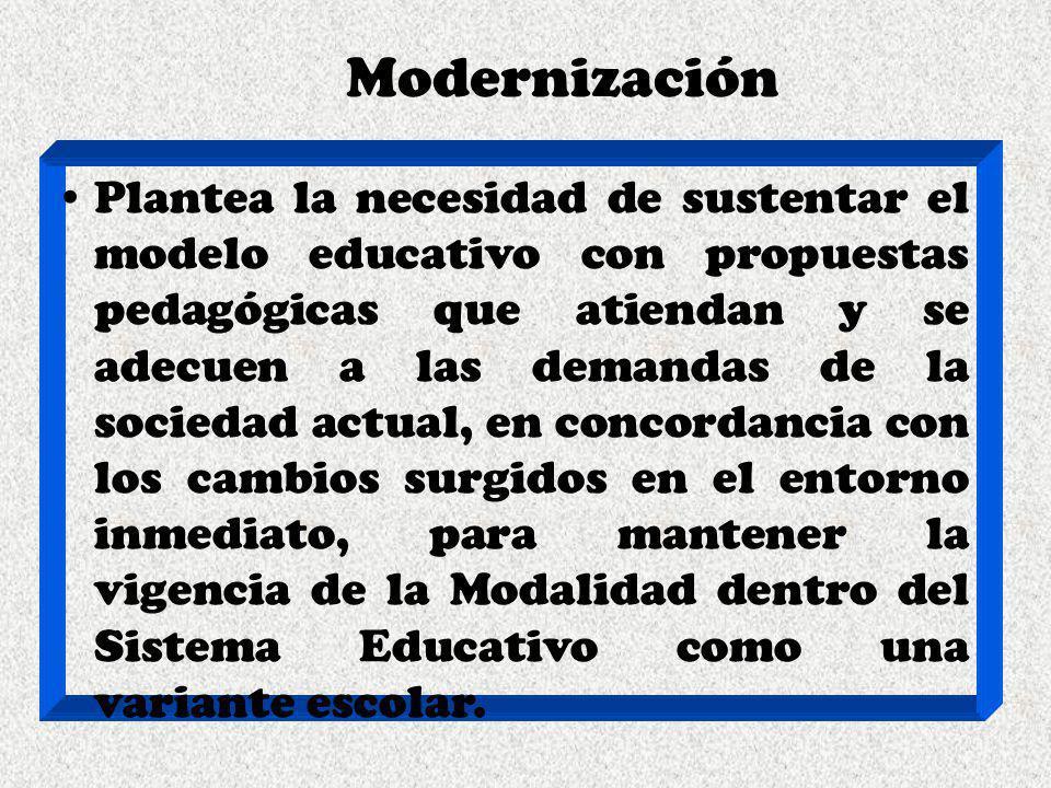 Modernización Plantea la necesidad de sustentar el modelo educativo con propuestas pedagógicas que atiendan y se adecuen a las demandas de la sociedad