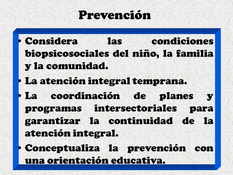 Prevención Considera las condiciones biopsicosociales del niño, la familia y la comunidad. La atención integral temprana. La coordinación de planes y