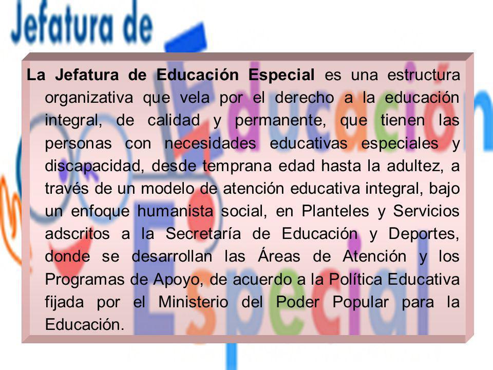 La Jefatura de Educación Especial es una estructura organizativa que vela por el derecho a la educación integral, de calidad y permanente, que tienen