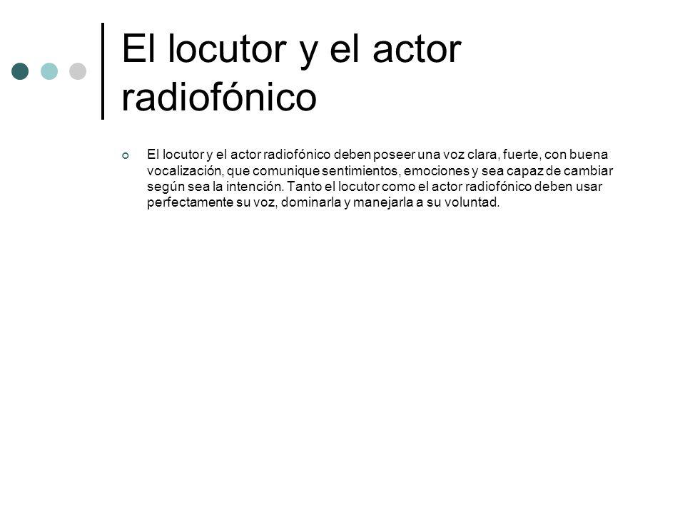 El locutor y el actor radiofónico El locutor y el actor radiofónico deben poseer una voz clara, fuerte, con buena vocalización, que comunique sentimie