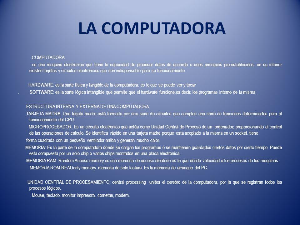 LA COMPUTADORA COMPUTADORA es una maquina electrónica que tiene la capacidad de procesar datos de acuerdo a unos principios pre-establecidos.