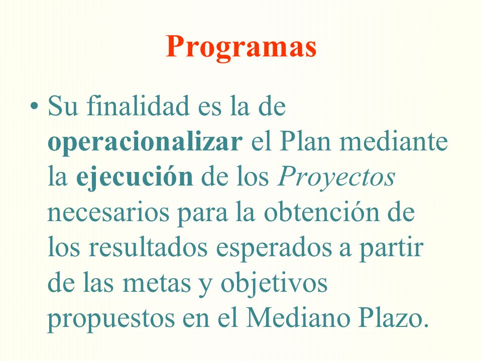 Programas Su finalidad es la de operacionalizar el Plan mediante la ejecución de los Proyectos necesarios para la obtención de los resultados esperado
