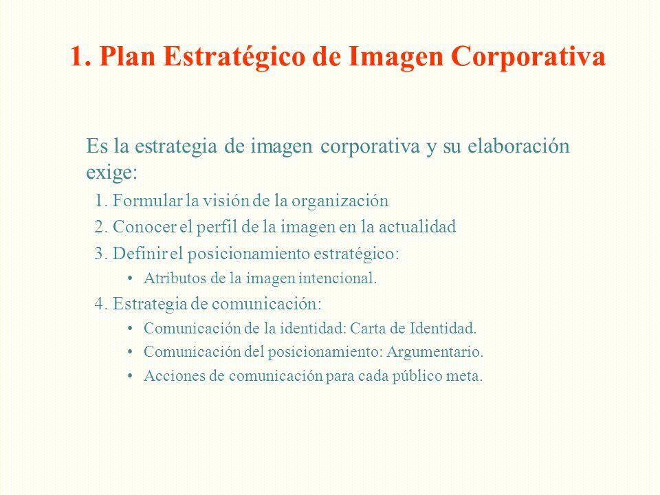 1. Plan Estratégico de Imagen Corporativa Es la estrategia de imagen corporativa y su elaboración exige: 1. Formular la visión de la organización 2. C