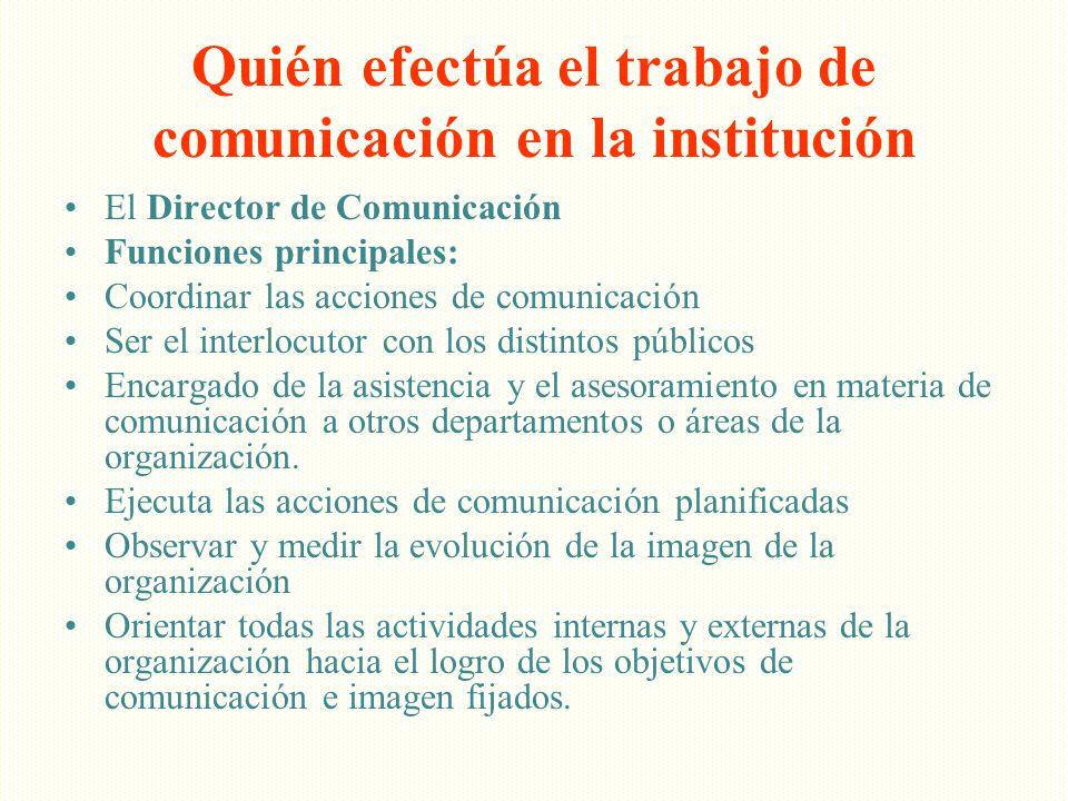Quién efectúa el trabajo de comunicación en la institución El Director de Comunicación Funciones principales: Coordinar las acciones de comunicación S