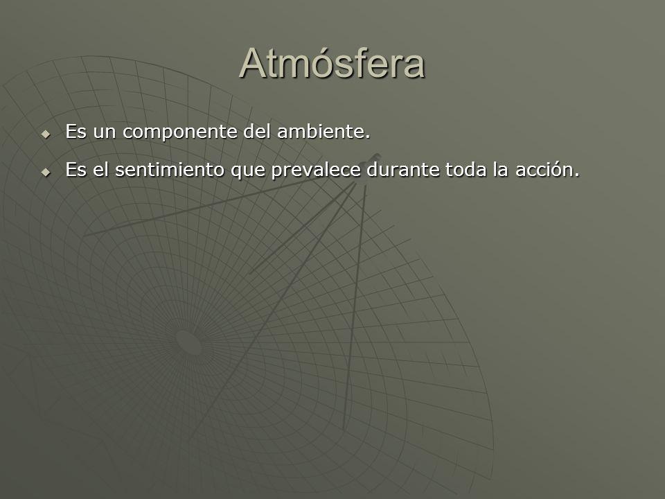 Atmósfera Es un componente del ambiente. Es un componente del ambiente. Es el sentimiento que prevalece durante toda la acción. Es el sentimiento que