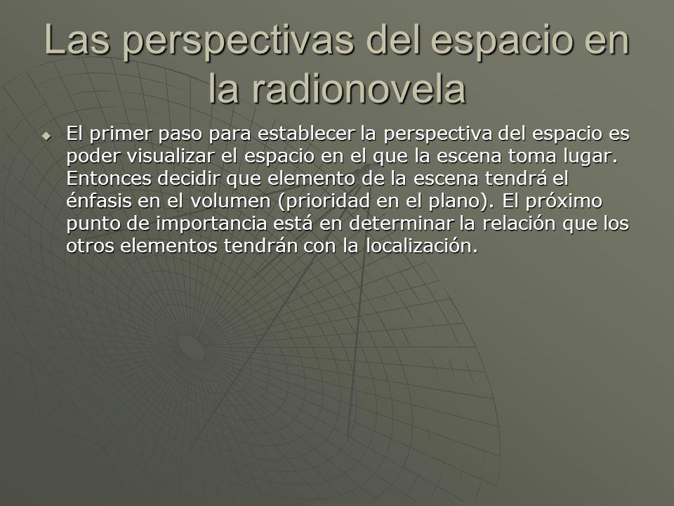 Las perspectivas del espacio en la radionovela El primer paso para establecer la perspectiva del espacio es poder visualizar el espacio en el que la e