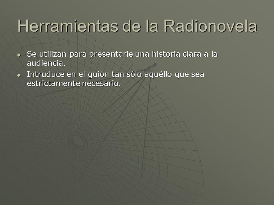 Herramientas de la Radionovela Se utilizan para presentarle una historia clara a la audiencia. Se utilizan para presentarle una historia clara a la au