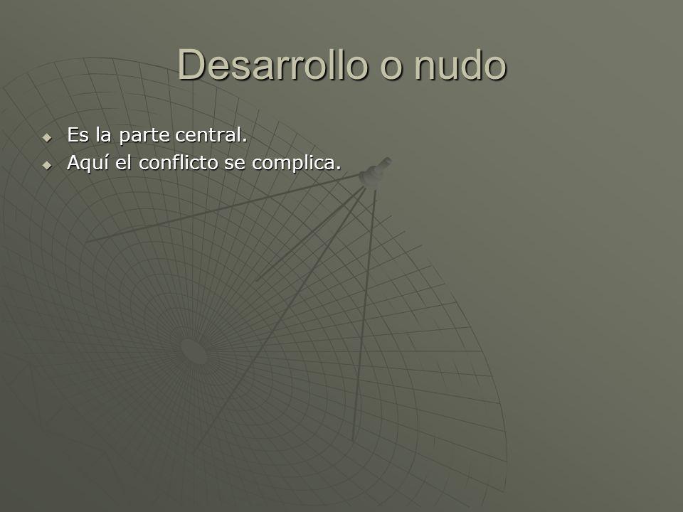 Desarrollo o nudo Es la parte central. Es la parte central. Aquí el conflicto se complica. Aquí el conflicto se complica.