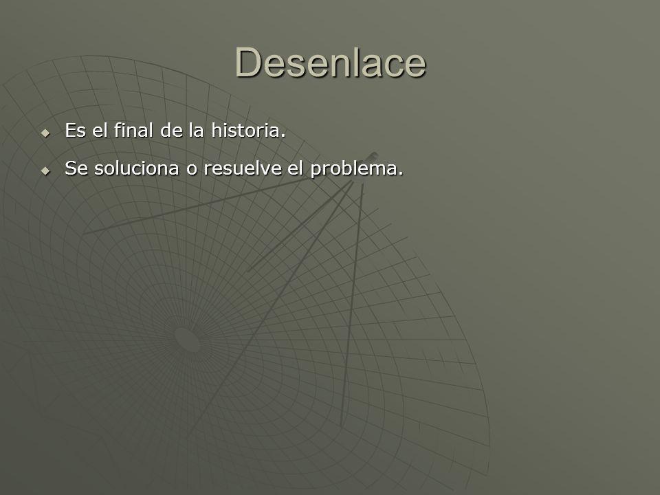 Desenlace Es el final de la historia. Es el final de la historia. Se soluciona o resuelve el problema. Se soluciona o resuelve el problema.