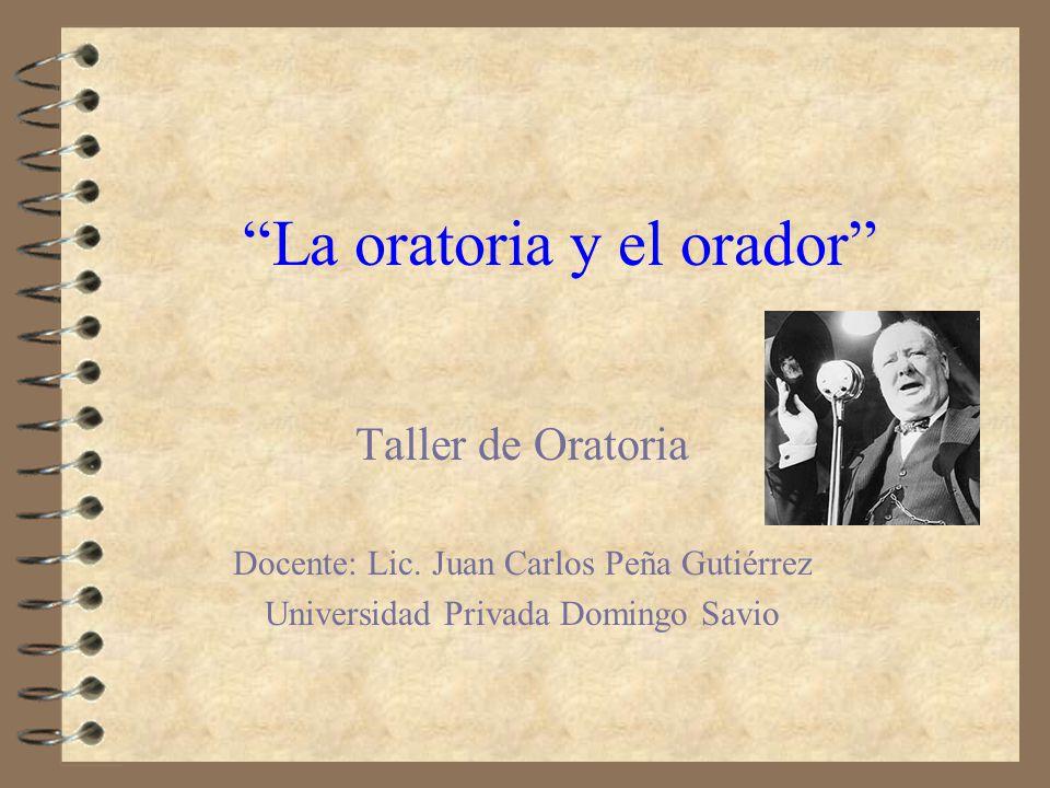 La oratoria y el orador Taller de Oratoria Docente: Lic. Juan Carlos Peña Gutiérrez Universidad Privada Domingo Savio