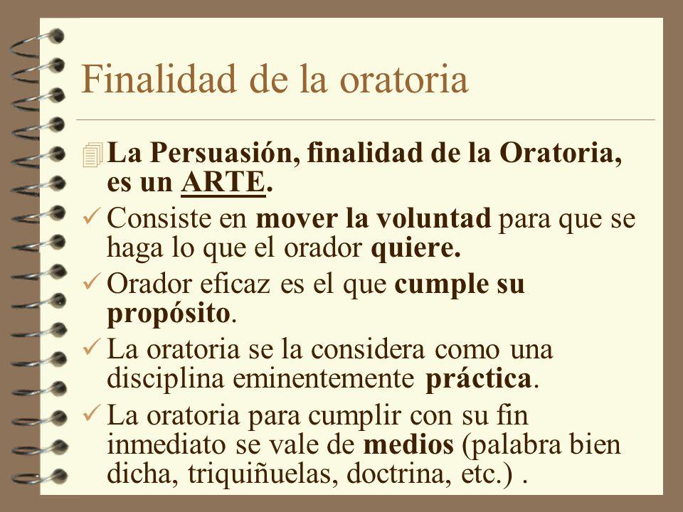 Finalidad de la oratoria 4 La Persuasión, finalidad de la Oratoria, es un ARTE. Consiste en mover la voluntad para que se haga lo que el orador quiere