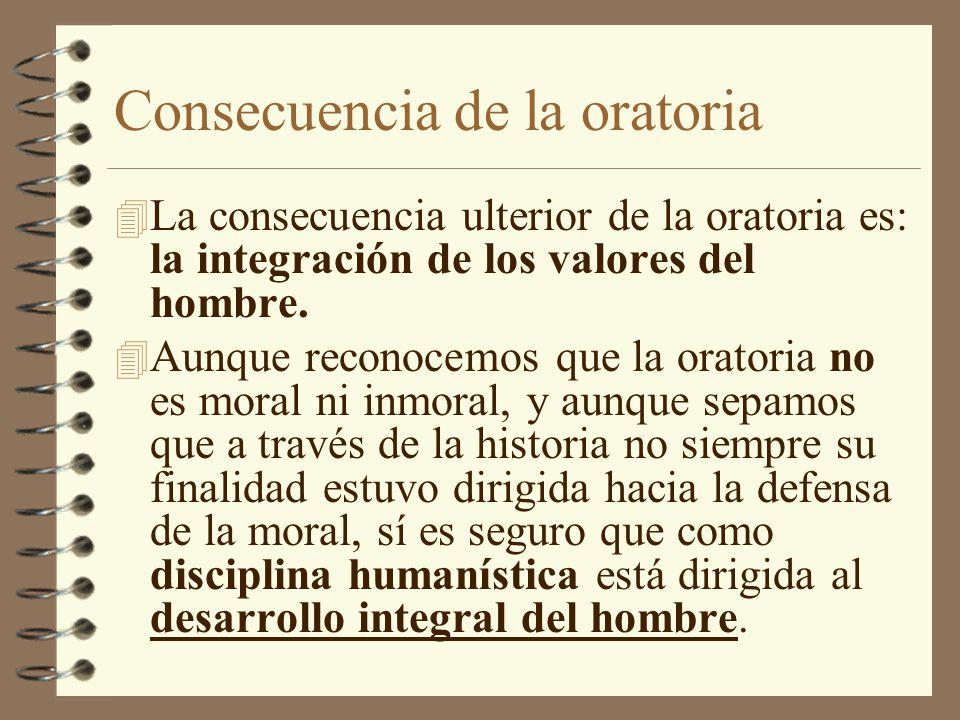 Consecuencia de la oratoria 4 La consecuencia ulterior de la oratoria es: la integración de los valores del hombre. 4 Aunque reconocemos que la orator