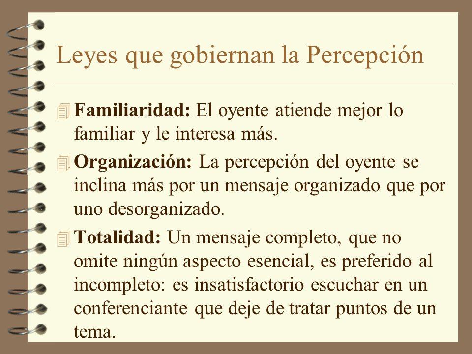 Leyes que gobiernan la Percepción 4 Familiaridad: El oyente atiende mejor lo familiar y le interesa más. 4 Organización: La percepción del oyente se i