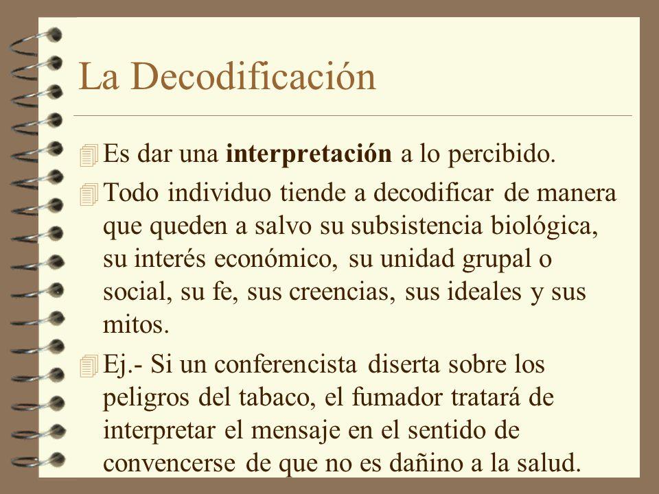 La Decodificación 4 Es dar una interpretación a lo percibido. 4 Todo individuo tiende a decodificar de manera que queden a salvo su subsistencia bioló
