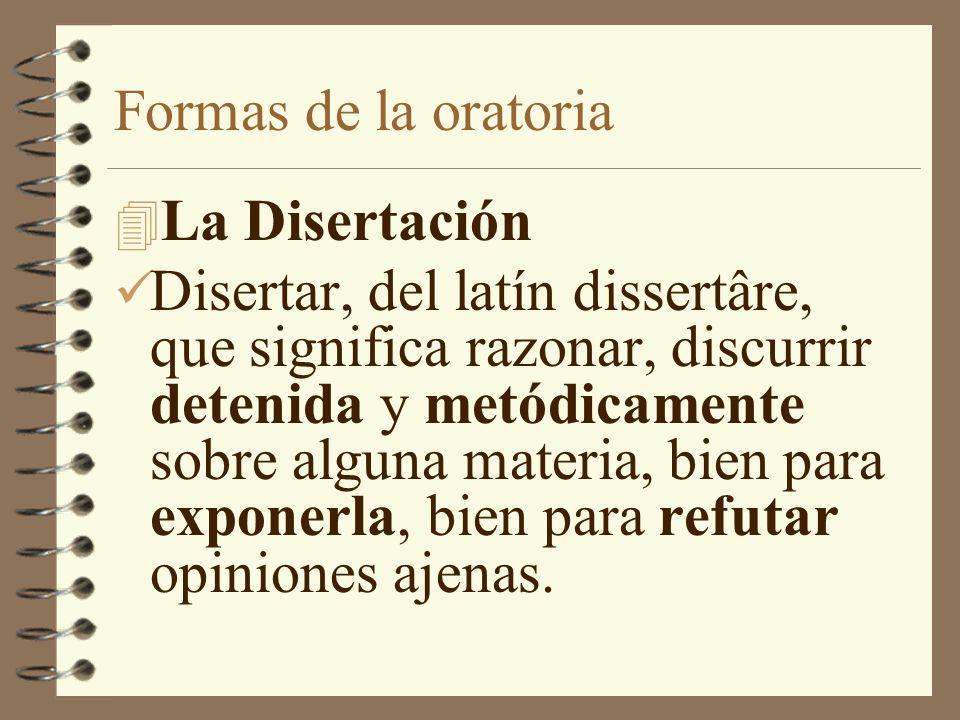 Formas de la oratoria 4 La Disertación Disertar, del latín dissertâre, que significa razonar, discurrir detenida y metódicamente sobre alguna materia,