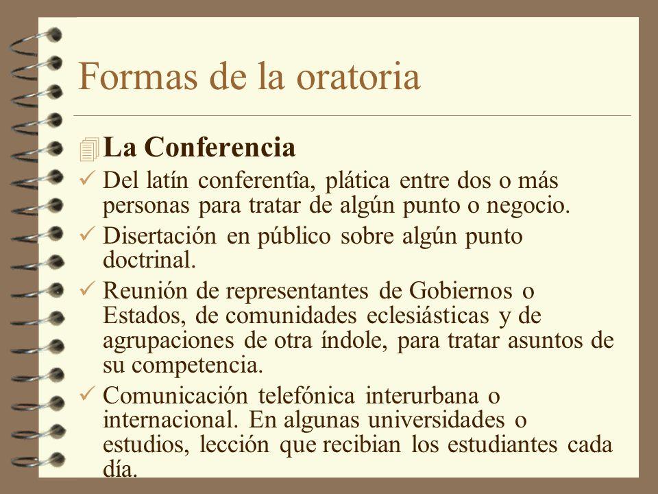 Formas de la oratoria 4 La Conferencia Del latín conferentîa, plática entre dos o más personas para tratar de algún punto o negocio. Disertación en pú