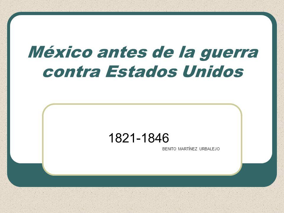 México antes de la guerra contra Estados Unidos 1821-1846 BENITO MARTÍNEZ URBALEJO