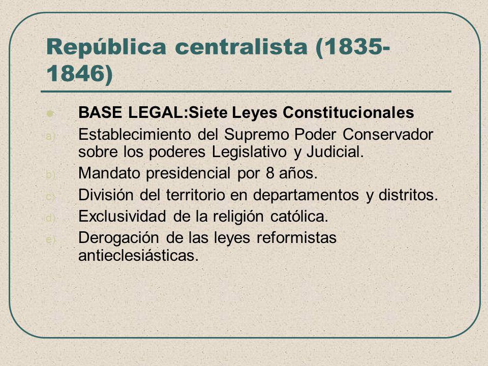 República centralista (1835- 1846) BASE LEGAL:Siete Leyes Constitucionales a) Establecimiento del Supremo Poder Conservador sobre los poderes Legislat