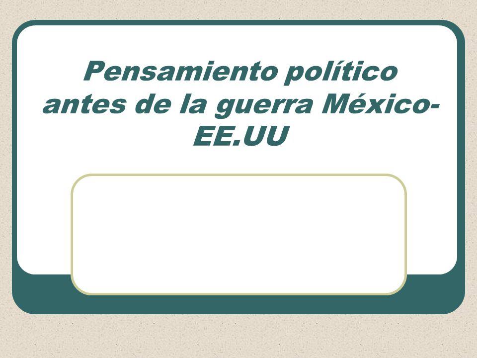 Pensamiento político antes de la guerra México- EE.UU