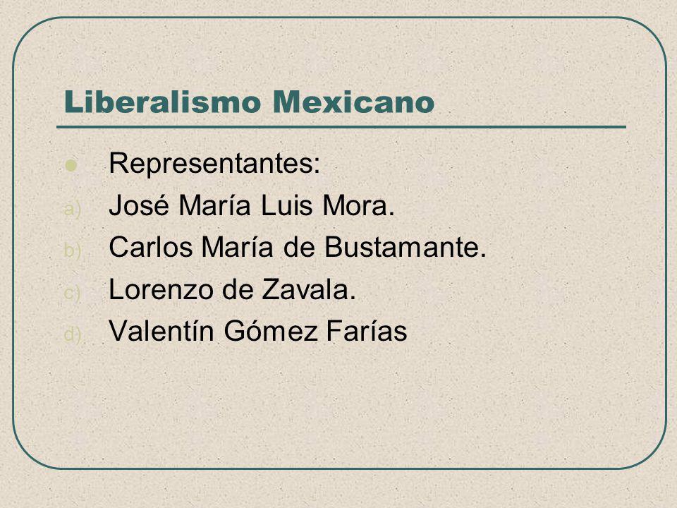 Liberalismo Mexicano Representantes: a) José María Luis Mora. b) Carlos María de Bustamante. c) Lorenzo de Zavala. d) Valentín Gómez Farías