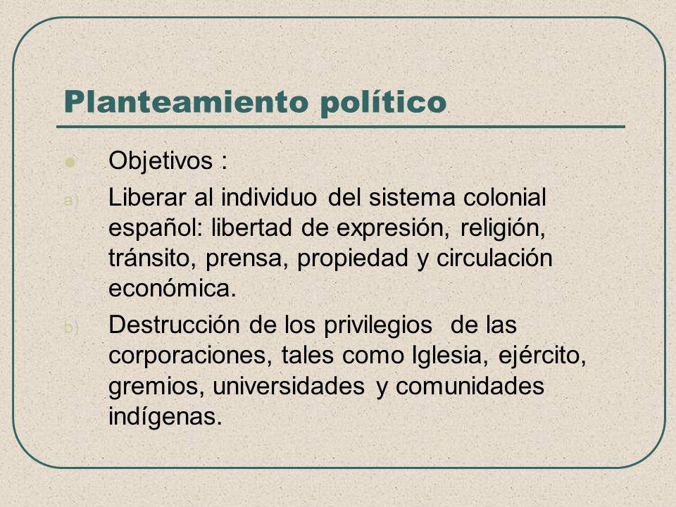 Planteamiento político Objetivos : a) Liberar al individuo del sistema colonial español: libertad de expresión, religión, tránsito, prensa, propiedad