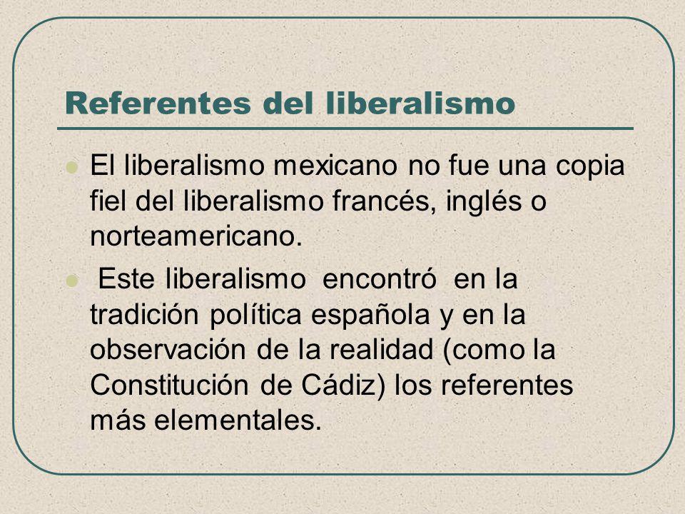 Referentes del liberalismo El liberalismo mexicano no fue una copia fiel del liberalismo francés, inglés o norteamericano. Este liberalismo encontró e