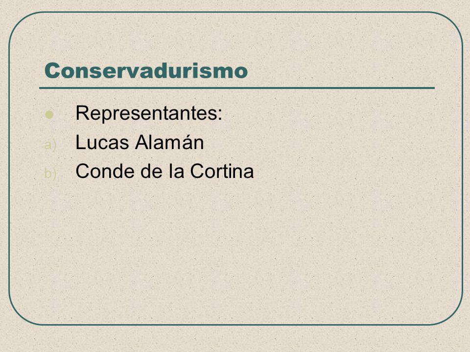 Conservadurismo Representantes: a) Lucas Alamán b) Conde de la Cortina