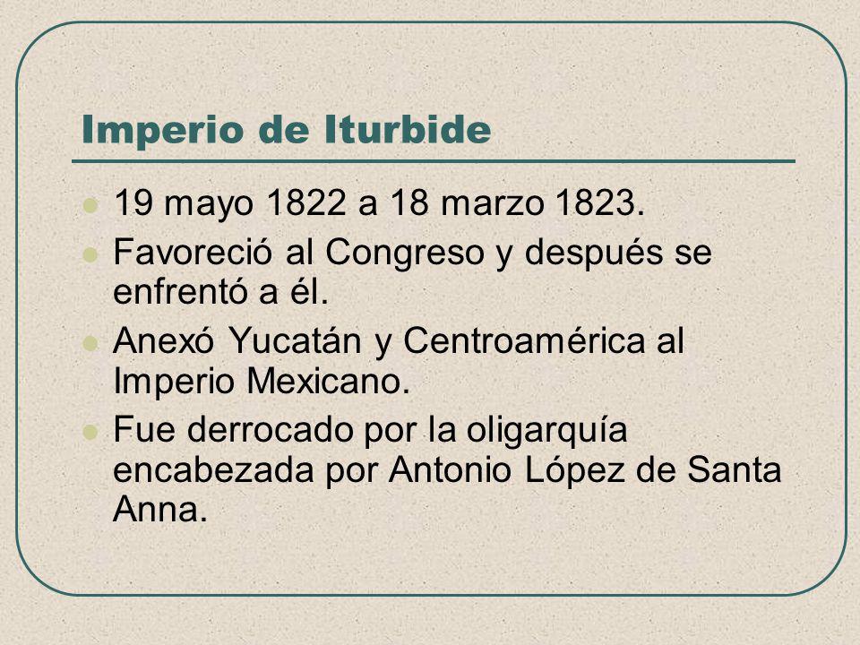 Imperio de Iturbide 19 mayo 1822 a 18 marzo 1823. Favoreció al Congreso y después se enfrentó a él. Anexó Yucatán y Centroamérica al Imperio Mexicano.