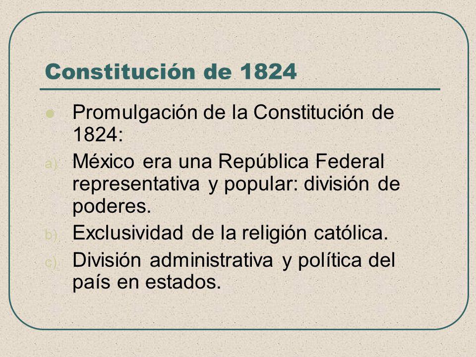 Constitución de 1824 Promulgación de la Constitución de 1824: a) México era una República Federal representativa y popular: división de poderes. b) Ex