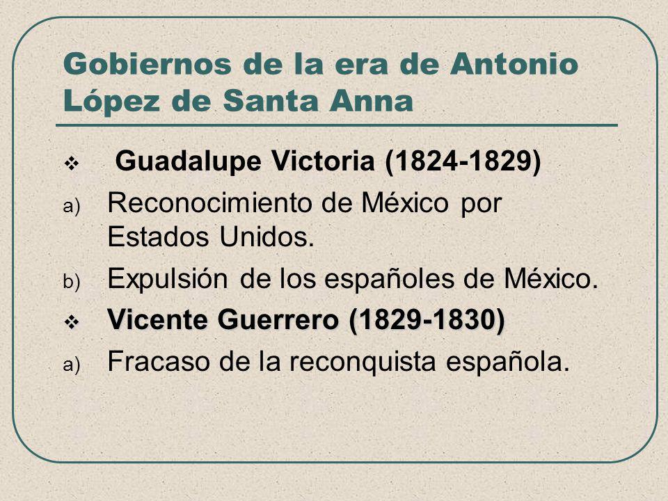 Gobiernos de la era de Antonio López de Santa Anna Guadalupe Victoria (1824-1829) a) Reconocimiento de México por Estados Unidos. b) Expulsión de los