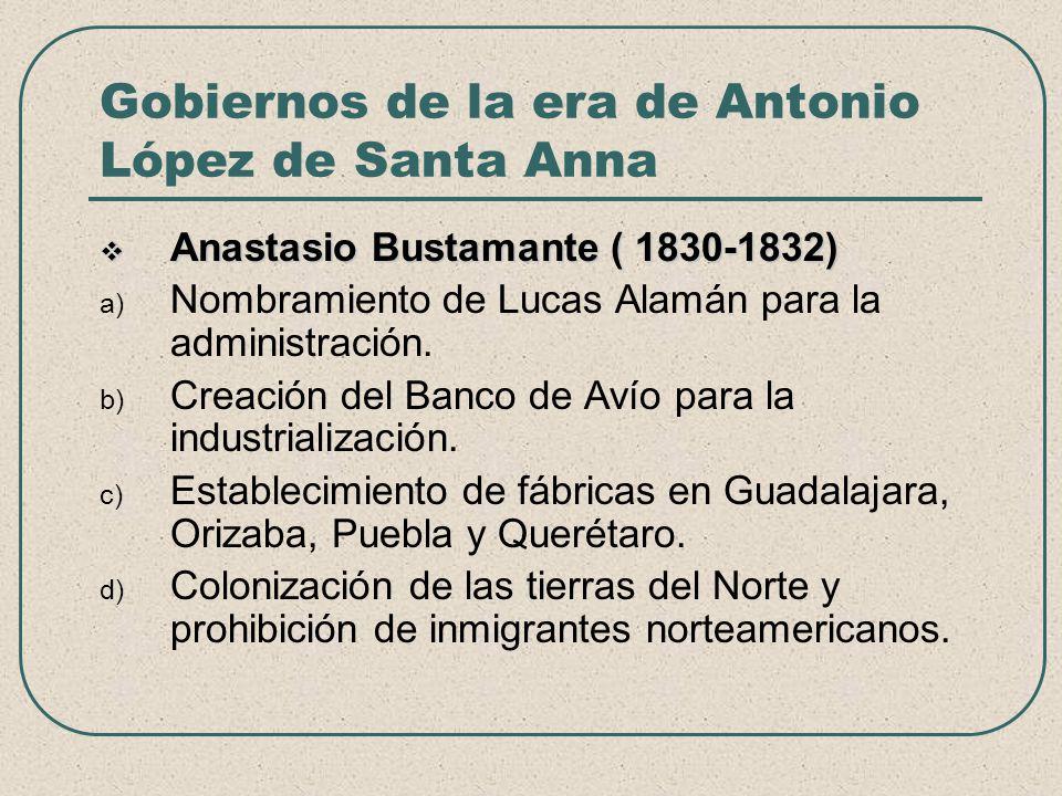 Gobiernos de la era de Antonio López de Santa Anna Anastasio Bustamante ( 1830-1832) Anastasio Bustamante ( 1830-1832) a) Nombramiento de Lucas Alamán