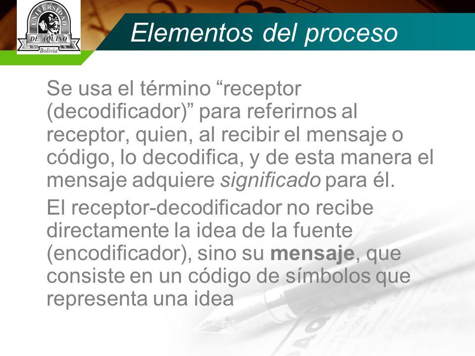 Elementos del proceso Se usa el término receptor (decodificador) para referirnos al receptor, quien, al recibir el mensaje o código, lo decodifica, y de esta manera el mensaje adquiere significado para él.