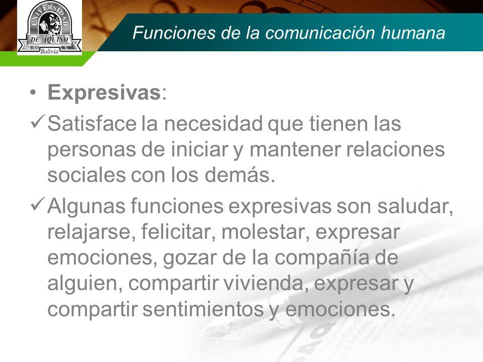 Funciones de la comunicación humana Expresivas: Satisface la necesidad que tienen las personas de iniciar y mantener relaciones sociales con los demás.